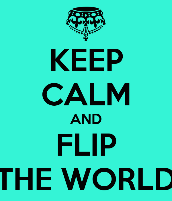 KEEP CALM AND FLIP THE WORLD