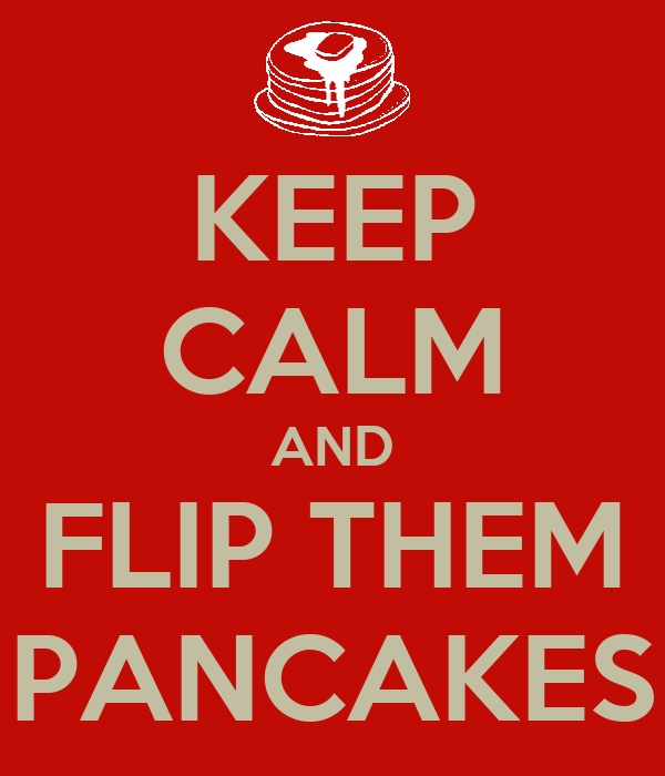 KEEP CALM AND FLIP THEM PANCAKES