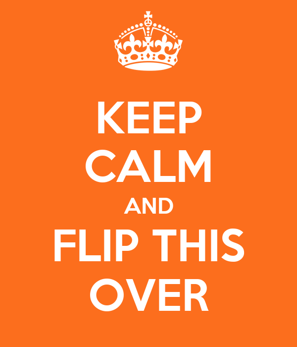 KEEP CALM AND FLIP THIS OVER
