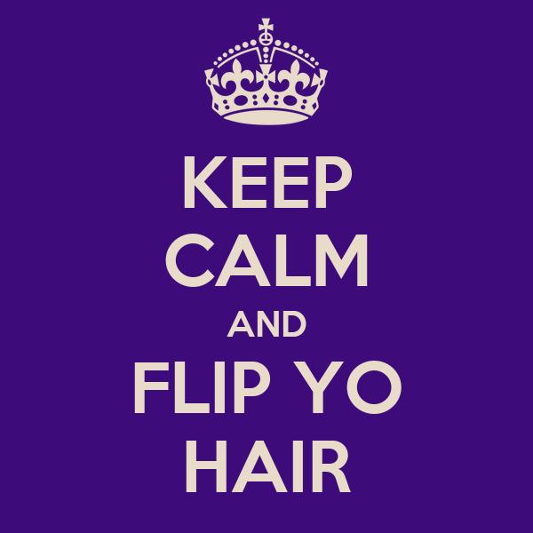 KEEP CALM AND FLIP YO HAIR