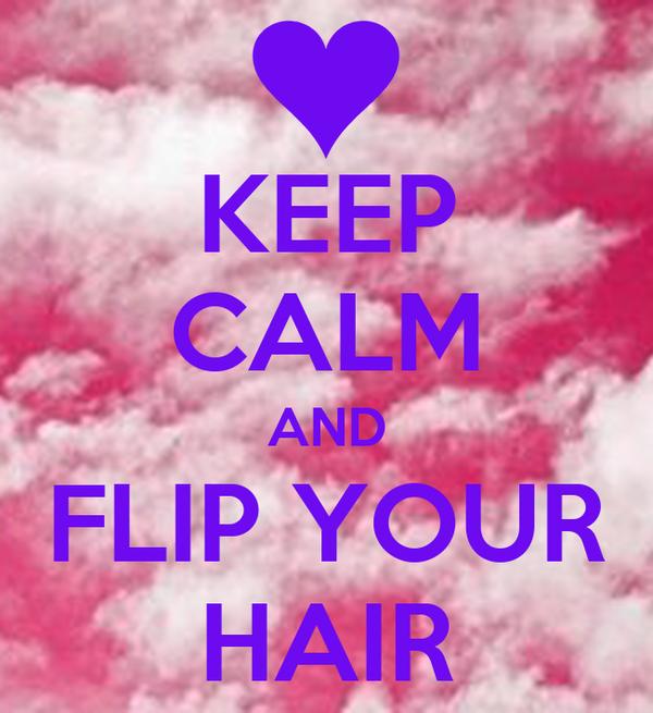 KEEP CALM AND FLIP YOUR HAIR