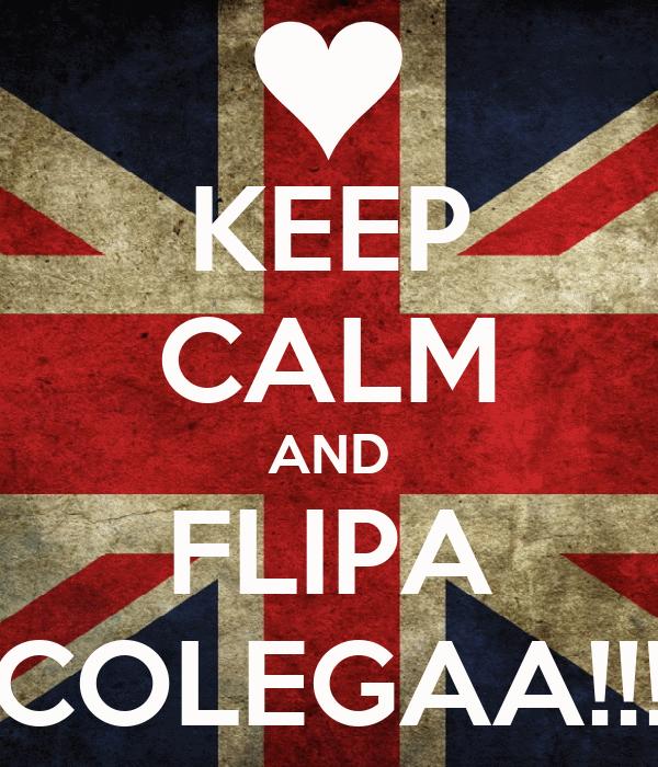 KEEP CALM AND FLIPA COLEGAA!!!