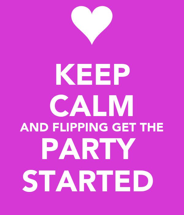 KEEP CALM AND FLIPPING GET THE PARTY  STARTED