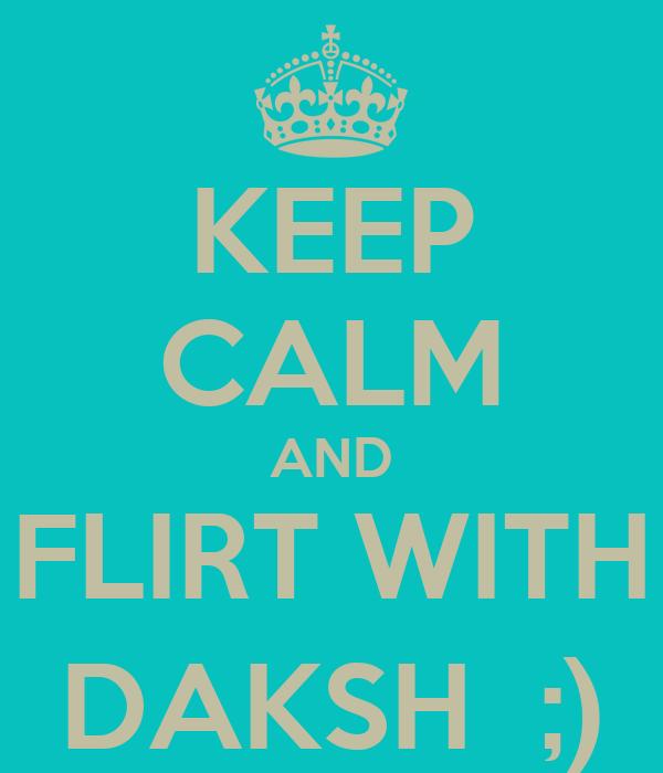 KEEP CALM AND FLIRT WITH DAKSH  ;)