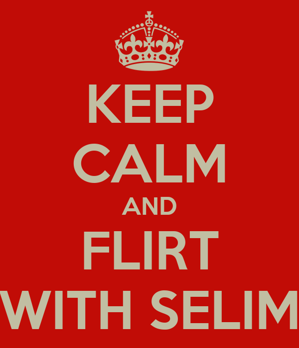 KEEP CALM AND FLIRT WITH SELIM