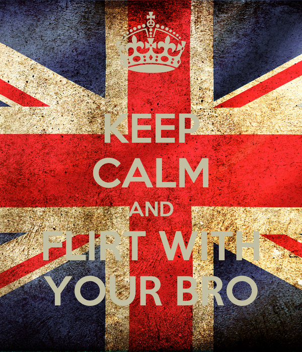 KEEP CALM AND FLIRT WITH YOUR BRO