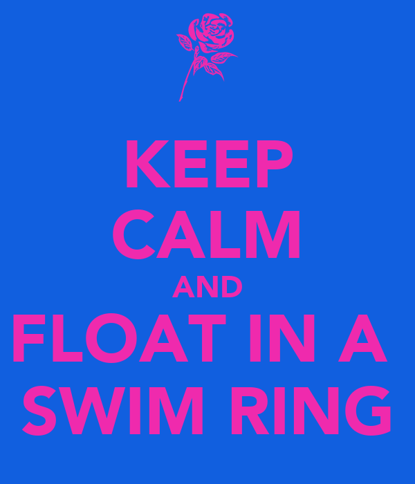 KEEP CALM AND FLOAT IN A  SWIM RING