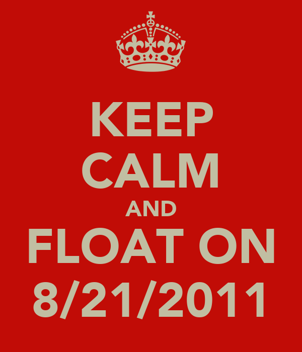 KEEP CALM AND FLOAT ON 8/21/2011