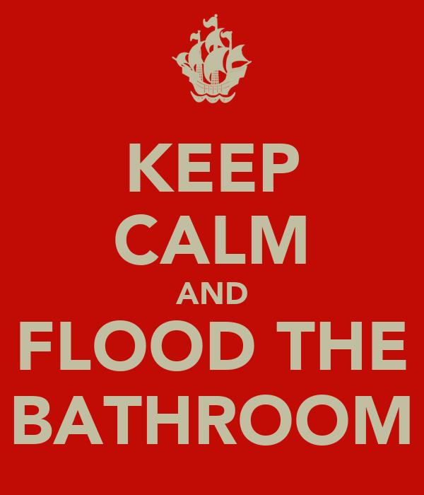 KEEP CALM AND FLOOD THE BATHROOM