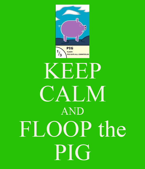 KEEP CALM AND FLOOP the PIG