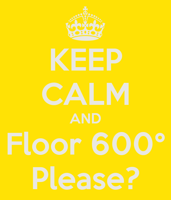 KEEP CALM AND Floor 600° Please?
