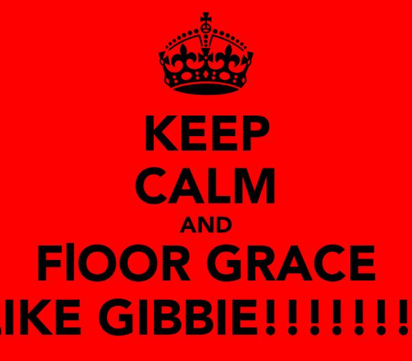 KEEP CALM AND FlOOR GRACE LIKE GIBBIE!!!!!!!!