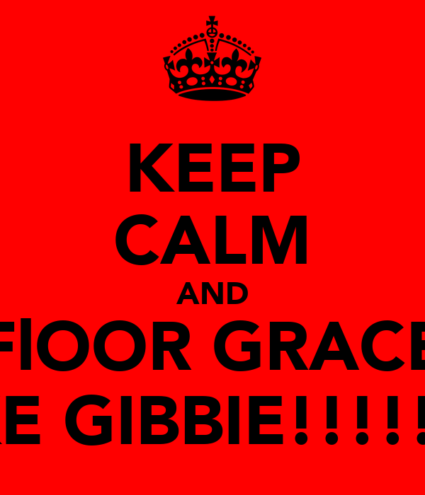 KEEP CALM AND FlOOR GRACE LIKE GIBBIE!!!!!!!!