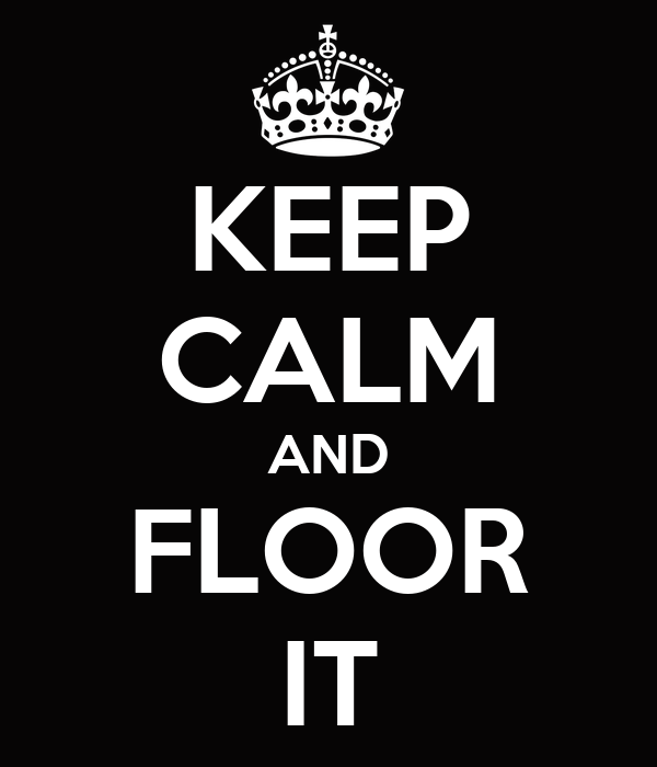 KEEP CALM AND FLOOR IT