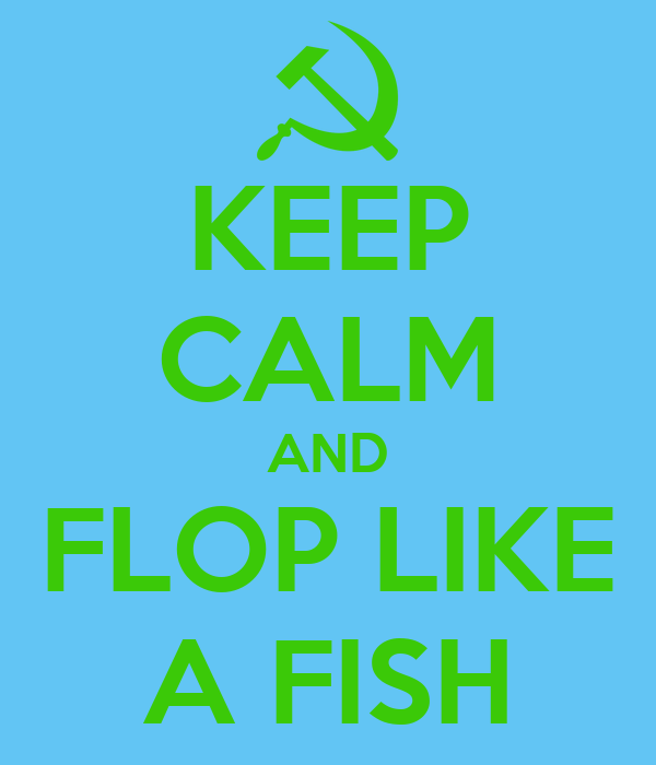 KEEP CALM AND FLOP LIKE A FISH