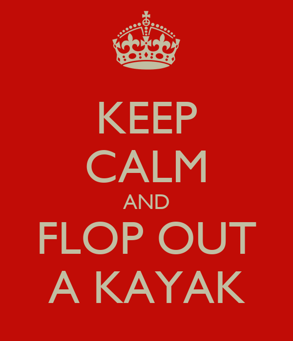 KEEP CALM AND FLOP OUT A KAYAK