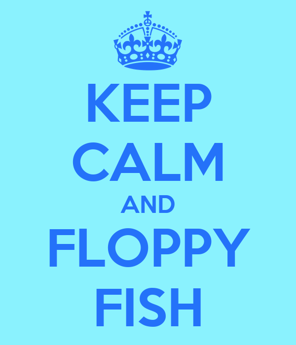 KEEP CALM AND FLOPPY FISH