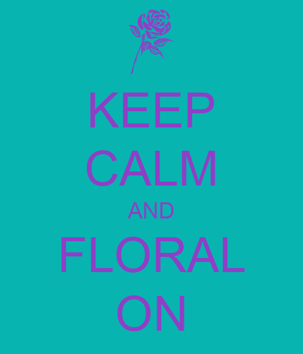 KEEP CALM AND FLORAL ON