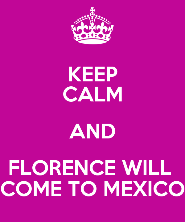 KEEP CALM AND FLORENCE WILL  COME TO MEXICO