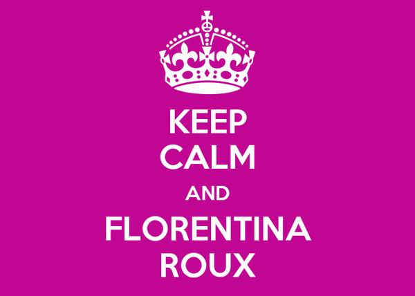 KEEP CALM AND FLORENTINA ROUX