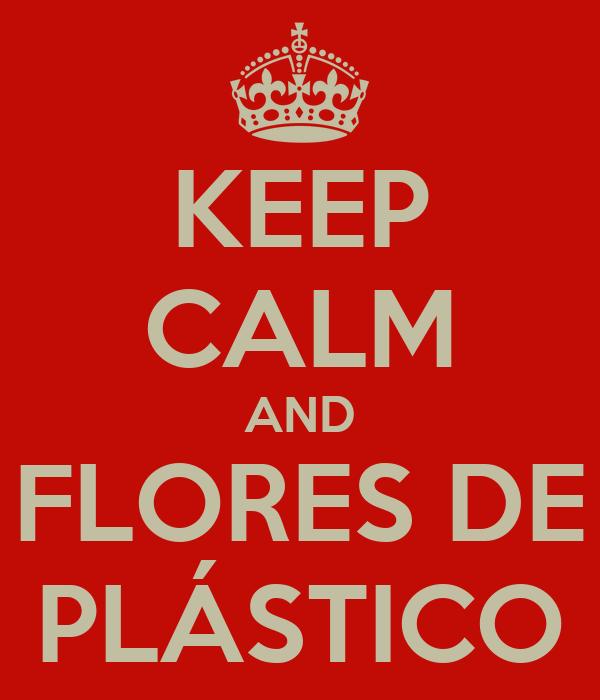 KEEP CALM AND FLORES DE PLÁSTICO