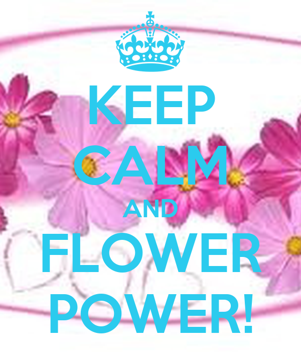 KEEP CALM AND FLOWER POWER!