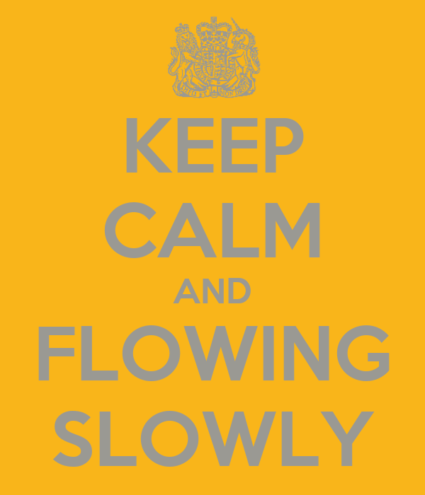 KEEP CALM AND FLOWING SLOWLY