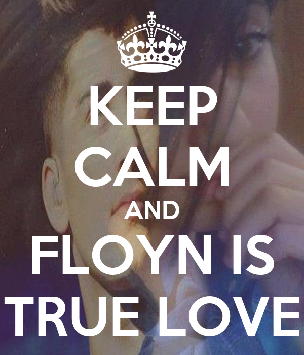 KEEP CALM AND FLOYN IS TRUE LOVE