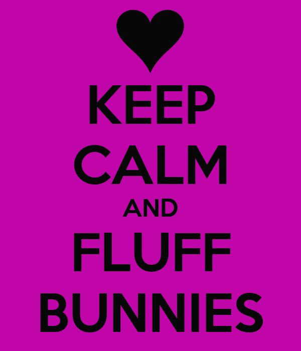 KEEP CALM AND FLUFF BUNNIES