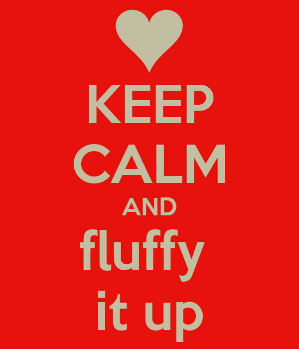 KEEP CALM AND fluffy  it up