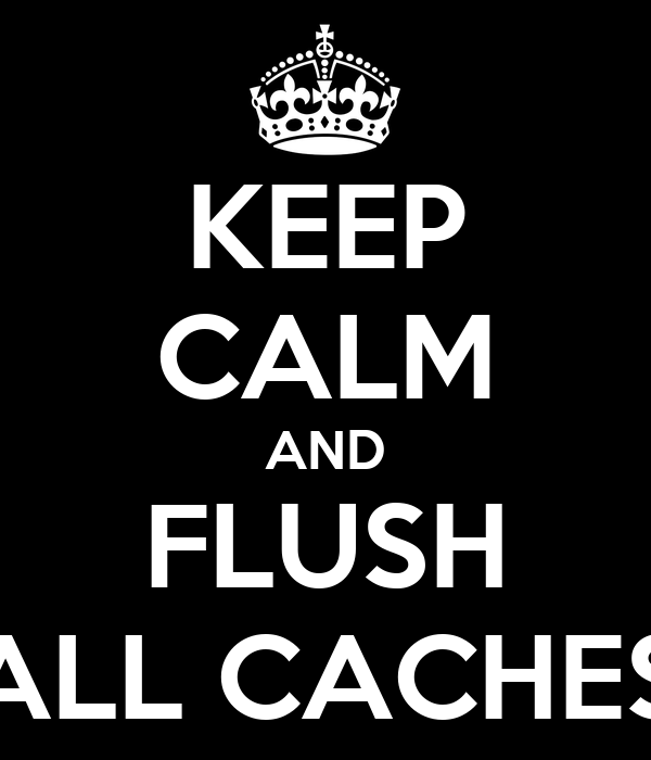 KEEP CALM AND FLUSH ALL CACHES