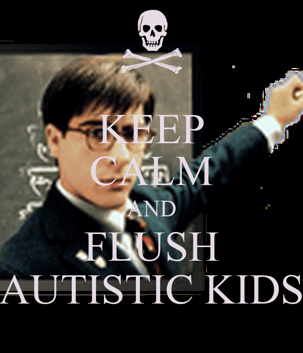 KEEP CALM AND FLUSH AUTISTIC KIDS