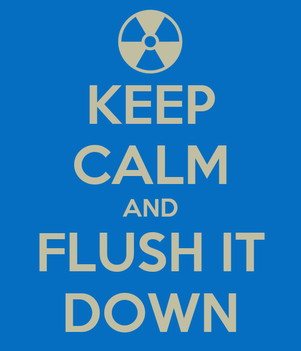 KEEP CALM AND FLUSH IT DOWN