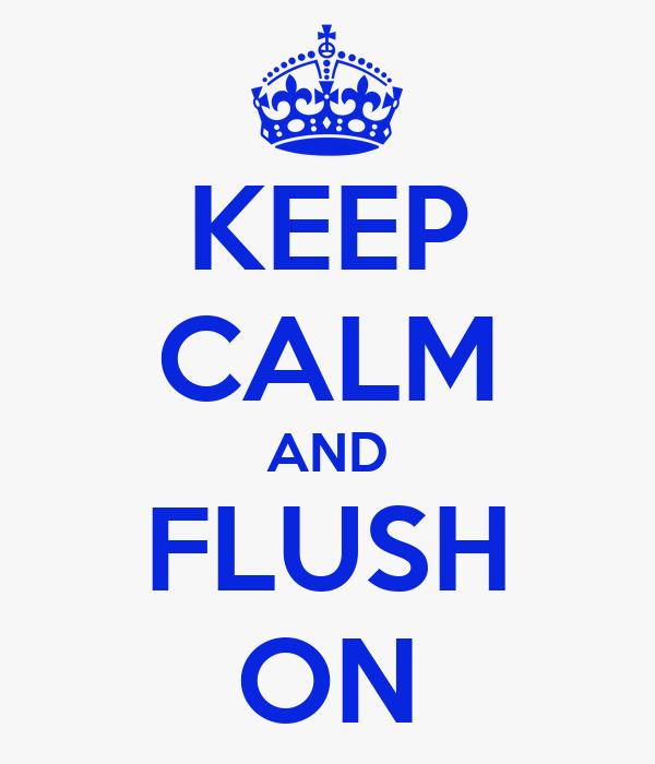 KEEP CALM AND FLUSH ON