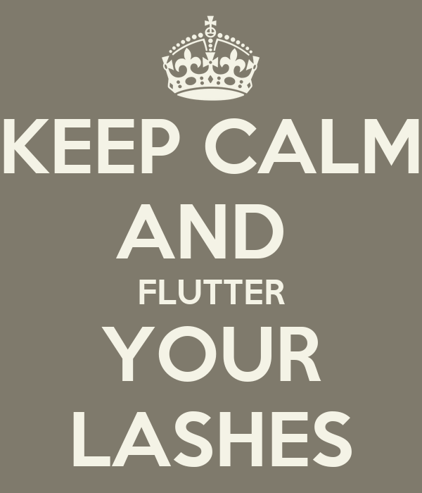 KEEP CALM AND  FLUTTER YOUR LASHES