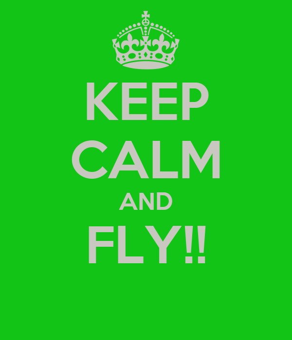 KEEP CALM AND FLY!!