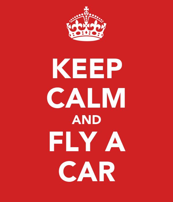 KEEP CALM AND FLY A CAR