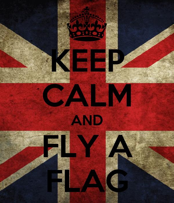 KEEP CALM AND FLY A FLAG