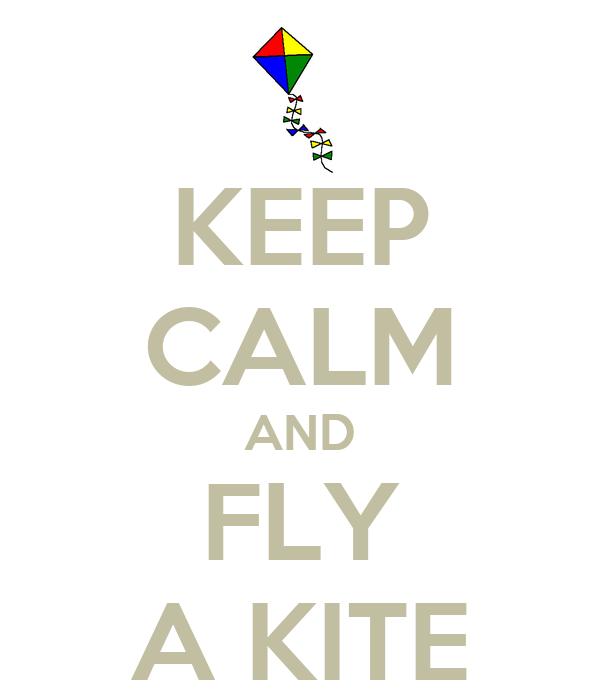 KEEP CALM AND FLY A KITE