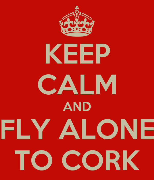 KEEP CALM AND FLY ALONE TO CORK