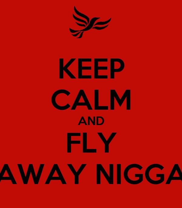 KEEP CALM AND FLY AWAY NIGGA