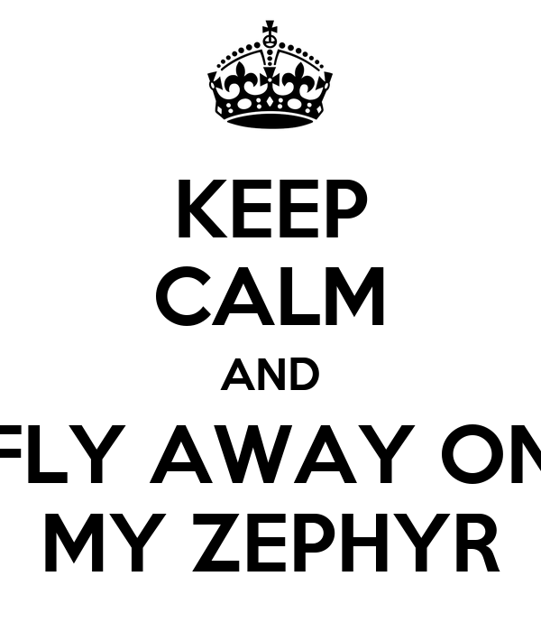 KEEP CALM AND FLY AWAY ON MY ZEPHYR