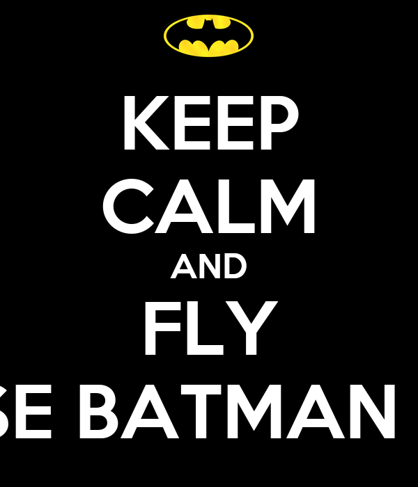 KEEP CALM AND FLY BECAUSE BATMAN DOES IT