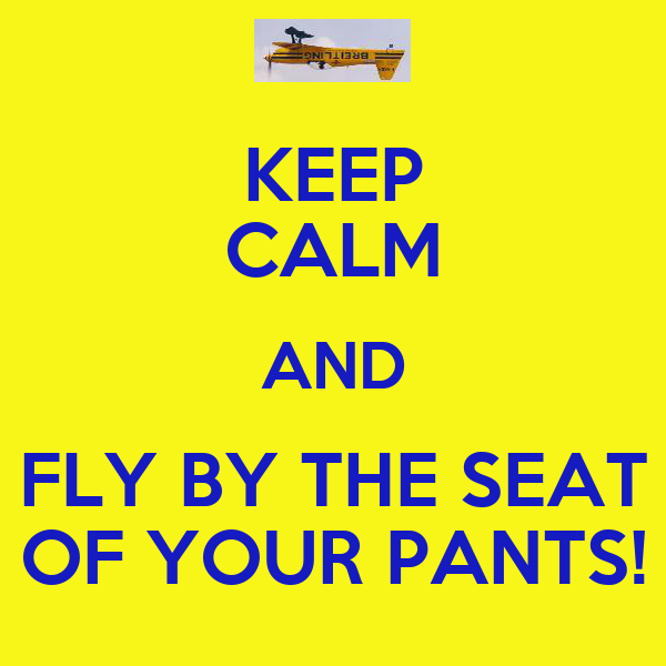 KEEP CALM AND FLY BY THE SEAT OF YOUR PANTS!