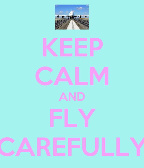 KEEP CALM AND FLY CAREFULLY