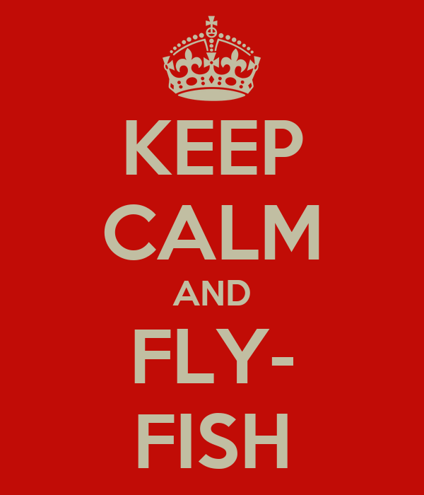 KEEP CALM AND FLY- FISH
