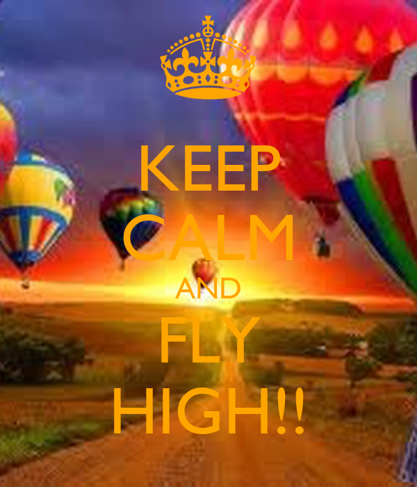 KEEP CALM AND FLY HIGH!!