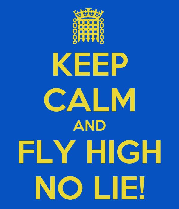 KEEP CALM AND FLY HIGH NO LIE!