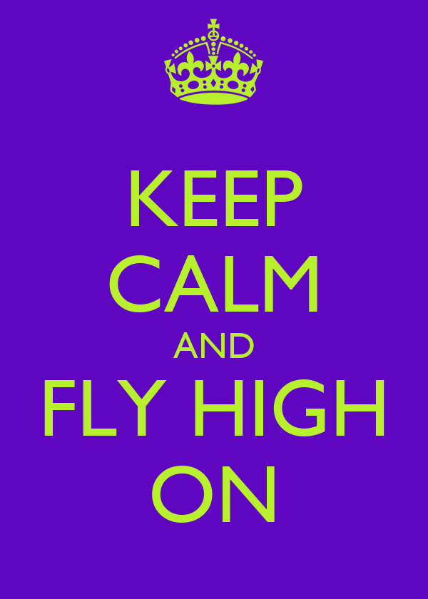 KEEP CALM AND FLY HIGH ON