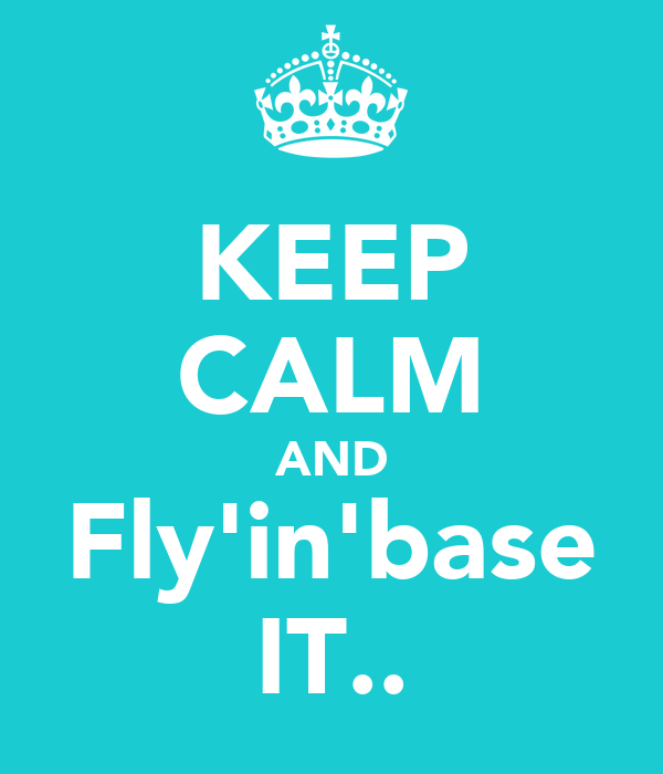 KEEP CALM AND Fly'in'base IT..